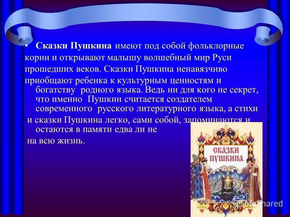 Сказки Пушкина имеют под собой фольклорные корни и открывают малышу волшебный мир Руси прошедших веков. Сказки Пушкина ненавязчиво приобщают ребенка к культурным ценностям и богатству родного языка. Ведь ни для кого не секрет, что именно Пушкин счита