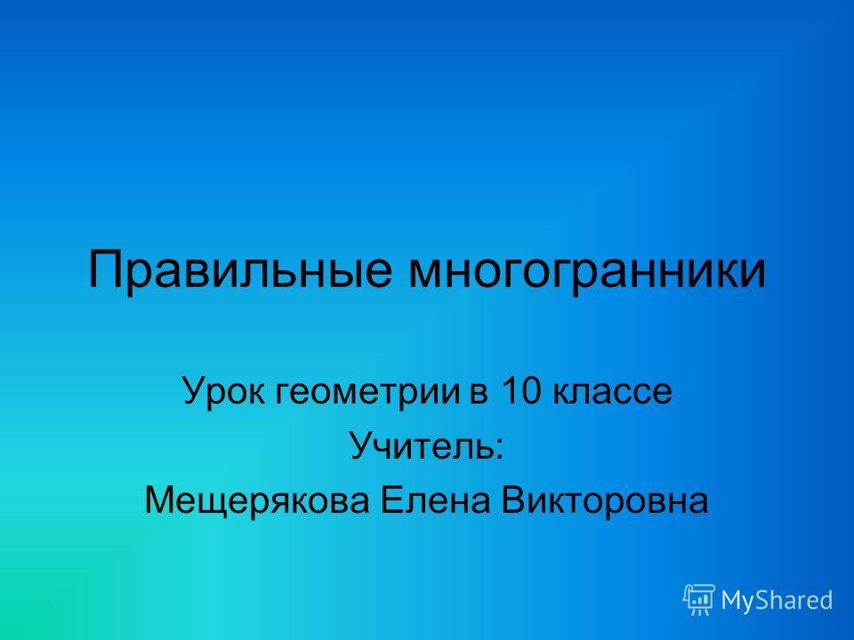 Правильные многогранники Урок геометрии в 10 классе Учитель: Мещерякова Елена Викторовна