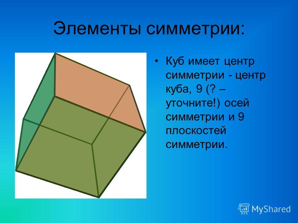 Элементы симметрии: Куб имеет центр симметрии - центр куба, 9 (? – уточните!) осей симметрии и 9 плоскостей симметрии.