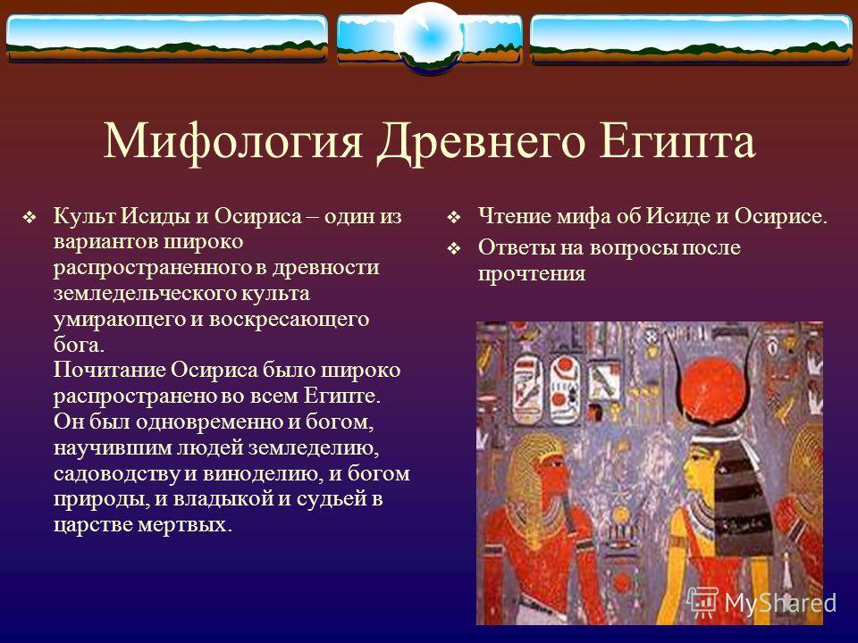 Мифология Древнего Египта Культ Исиды и Осириса – один из вариантов широко распространенного в древности земледельческого культа умирающего и воскресающего бога. Почитание Осириса было широко распространено во всем Египте. Он был одновременно и богом