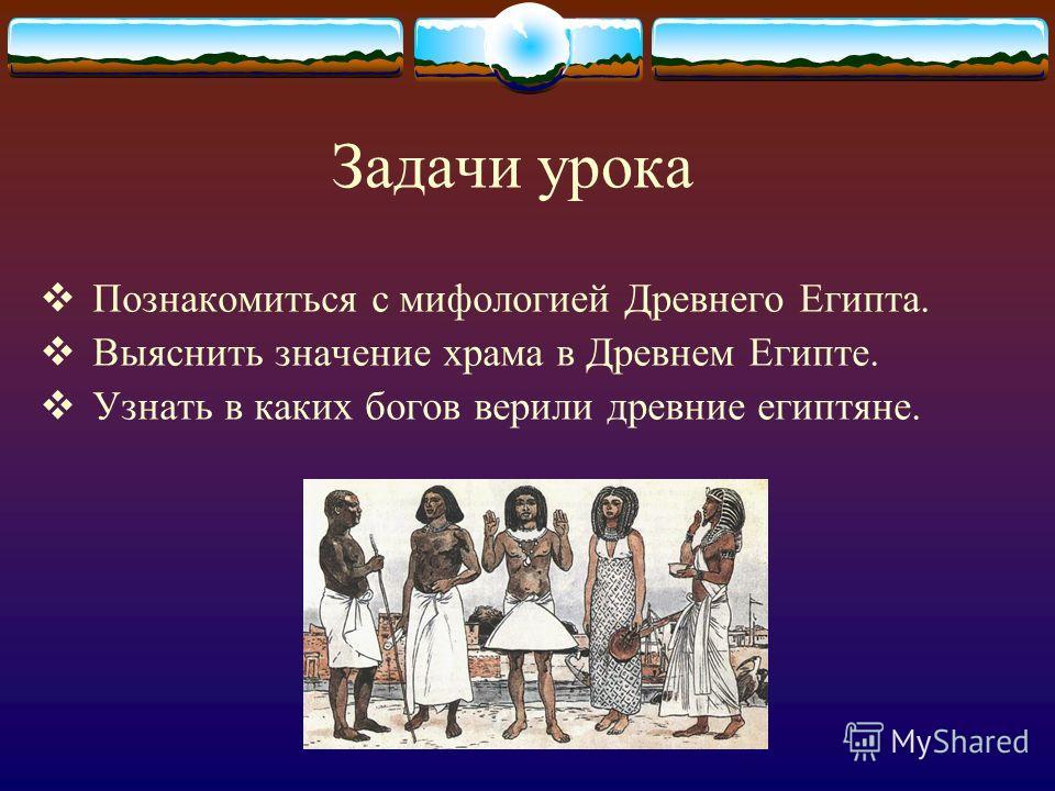 Задачи урока Познакомиться с мифологией Древнего Египта. Выяснить значение храма в Древнем Египте. Узнать в каких богов верили древние египтяне.