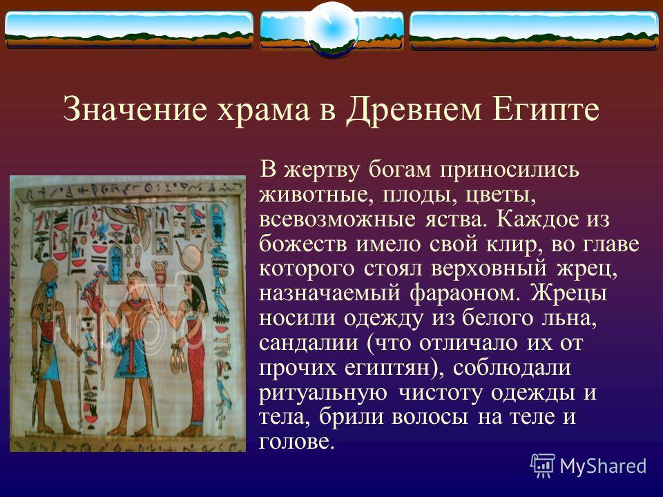 Значение храма в Древнем Египте В жертву богам приносились животные, плоды, цветы, всевозможные яства. Каждое из божеств имело свой клир, во главе которого стоял верховный жрец, назначаемый фараоном. Жрецы носили одежду из белого льна, сандалии (что