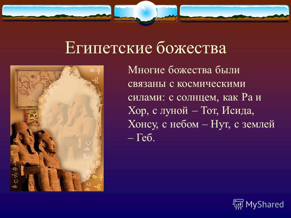 Египетские божества Многие божества были связаны с космическими силами: с солнцем, как Ра и Хор, с луной – Тот, Исида, Хонсу, с небом – Нут, с землей – Геб.