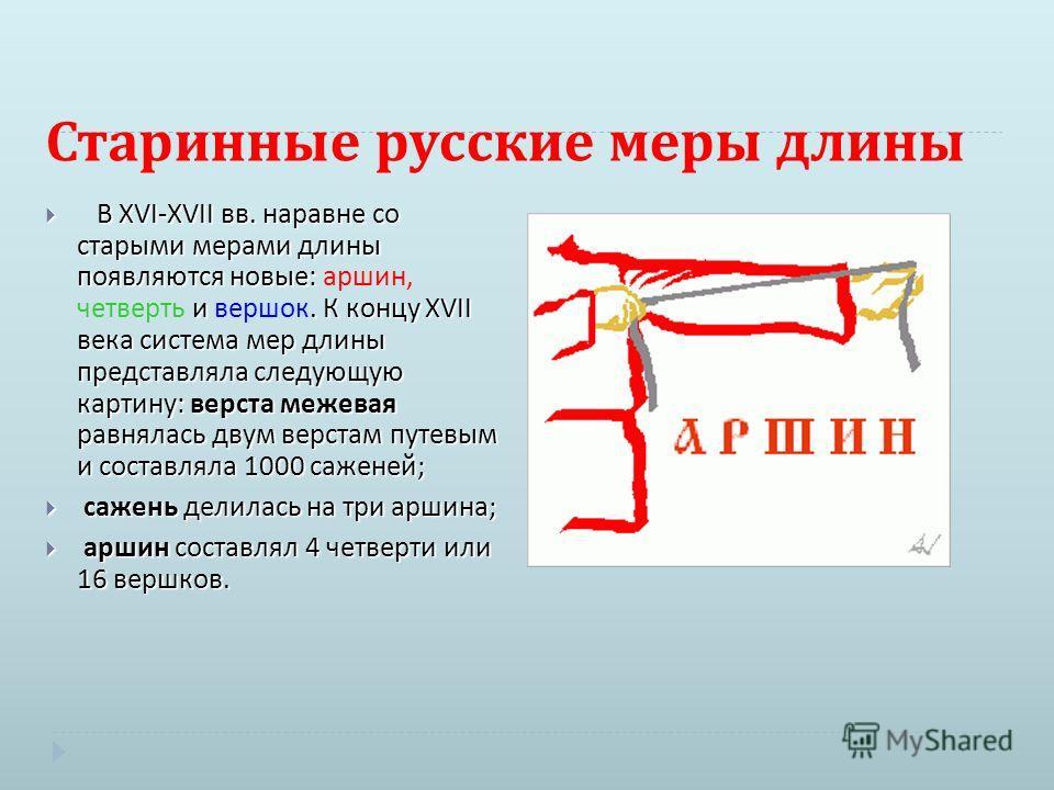 Старинные русские меры длины В XVI-XVII вв. наравне со старыми мерами длины появляются новые : и. К концу XVII века система мер длины представляла следующую картину : верста межевая равнялась двум верстам путевым и составляла 1000 саженей ; В XVI-XVI