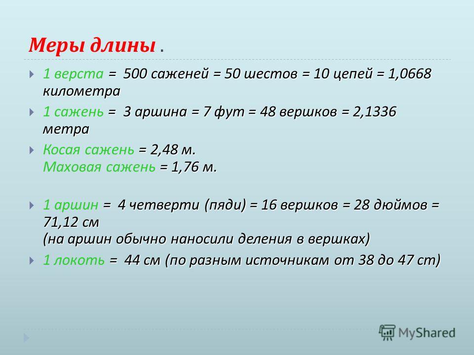 Меры длины. = 500 саженей = 50 шестов = 10 цепей = 1,0668 километра 1 верста = 500 саженей = 50 шестов = 10 цепей = 1,0668 километра = 3 аршина = 7 фут = 48 вершков = 2,1336 метра 1 сажень = 3 аршина = 7 фут = 48 вершков = 2,1336 метра = 2,48 м. = 1,