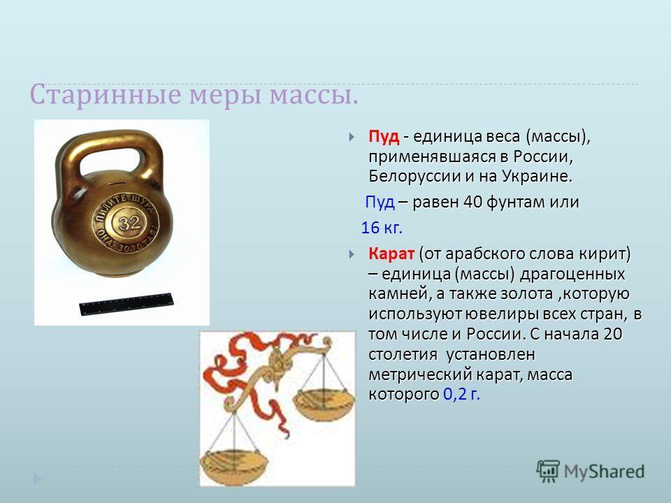 Старинные меры массы. - единица веса ( массы ), применявшаяся в России, Белоруссии и на Украине. Пуд - единица веса ( массы ), применявшаяся в России, Белоруссии и на Украине. – равен 40 фунтам или Пуд – равен 40 фунтам или 16 кг. ( от арабского слов