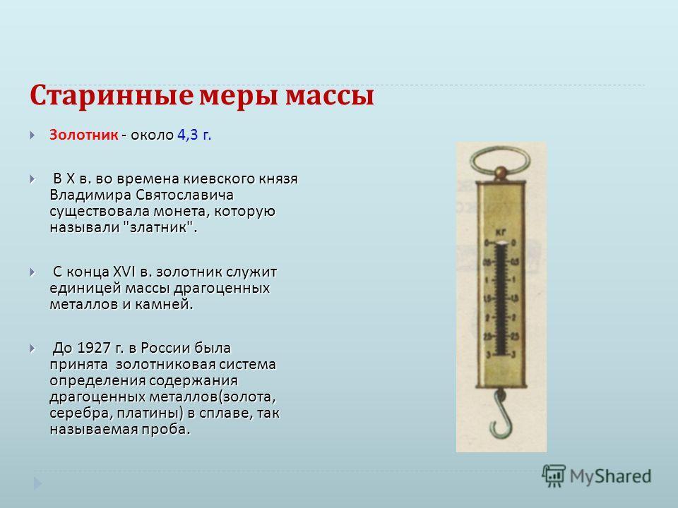 Старинные меры массы - около Золотник - около 4,3 г. В X в. во времена киевского князя Владимира Святославича существовала монета, которую называли
