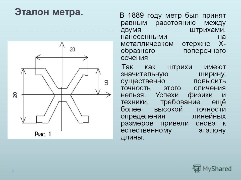 Эталон метра. В 1889 году метр был принят равным расстоянию между двумя штрихами, нанесенными на металлическом стержне Х- образного поперечного сечения Так как штрихи имеют значительную ширину, существенно повысить точность этого сличения нельзя. Усп