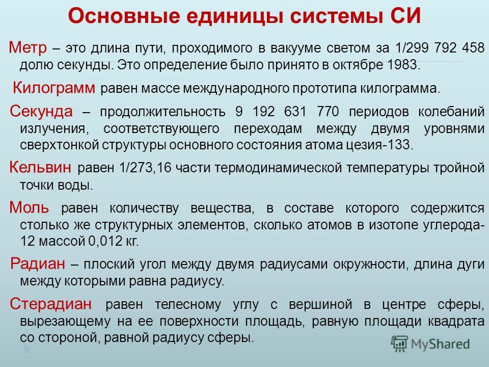 Основные единицы системы СИ Метр – это длина пути, проходимого в вакууме светом за 1/299 792 458 долю секунды. Это определение было принято в октябре 1983. Килограмм равен массе международного прототипа килограмма. Секунда – продолжительность 9 192 6
