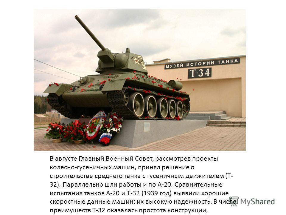 В августе Главный Военный Совет, рассмотрев проекты колесно-гусеничных машин, принял решение о строительстве среднего танка с гусеничным движителем (Т- 32). Параллельно шли работы и по А-20. Сравнительные испытания танков А-20 и Т-32 (1939 год) выяви
