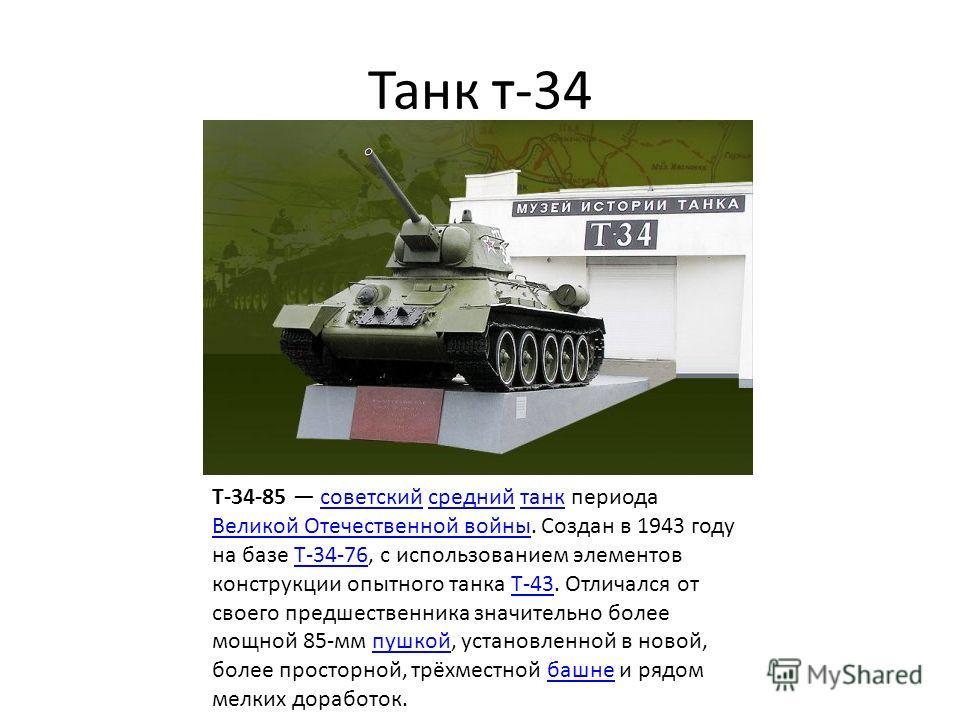 Танк т-34 T-34-85 советский средний танк периода Великой Отечественной войны. Создан в 1943 году на базе Т-34-76, с использованием элементов конструкции опытного танка Т-43. Отличался от своего предшественника значительно более мощной 85-мм пушкой, у