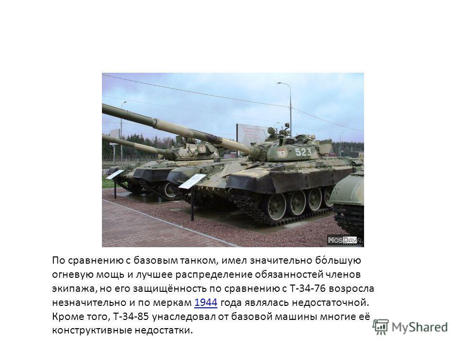 По сравнению с базовым танком, имел значительно бо́льшую огневую мощь и лучшее распределение обязанностей членов экипажа, но его защищённость по сравнению с Т-34-76 возросла незначительно и по меркам 1944 года являлась недостаточной. Кроме того, Т-34