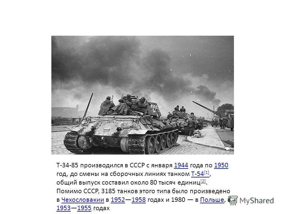 Т-34-85 производился в СССР с января 1944 года по 1950 год, до смены на сборочных линиях танком Т-54 [1], общий выпуск составил около 80 тысяч единиц [2]. Помимо СССР, 3185 танков этого типа было произведено в Чехословакии в 19521958 годах и 1980 в П