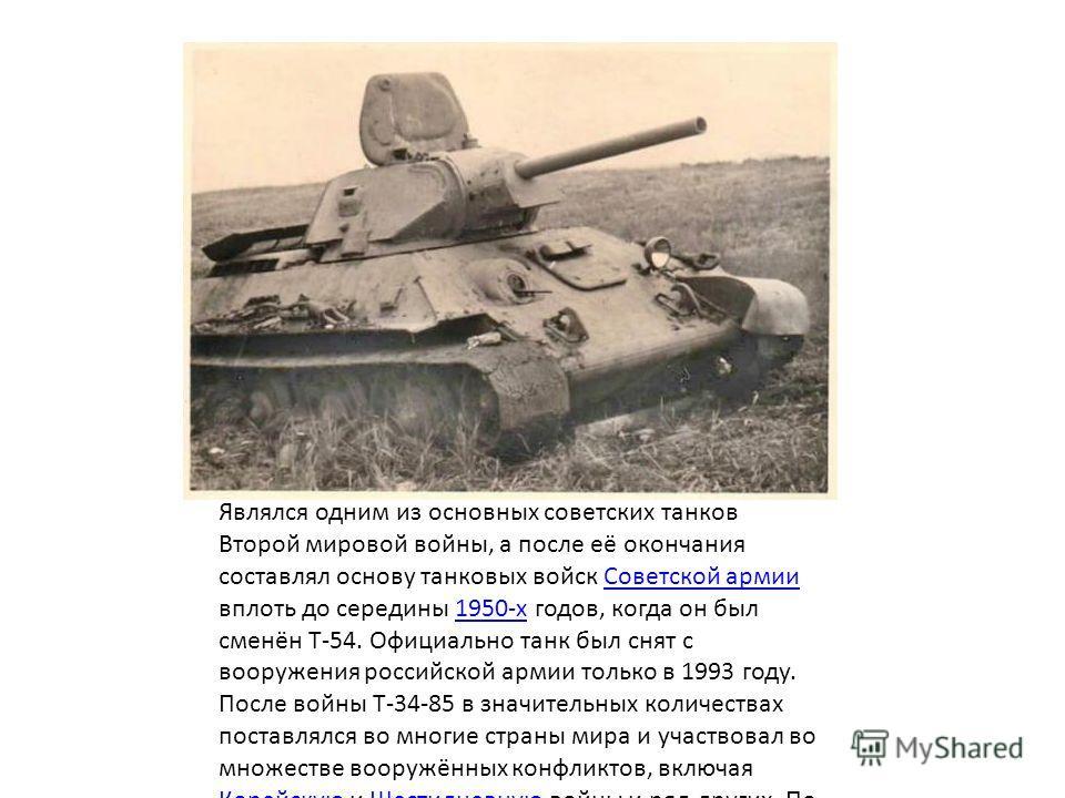Являлся одним из основных советских танков Второй мировой войны, а после её окончания составлял основу танковых войск Советской армии вплоть до середины 1950-х годов, когда он был сменён Т-54. Официально танк был снят с вооружения российской армии то