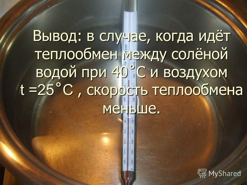 Вывод: в случае, когда идёт теплообмен между солёной водой при 40˚C и воздухом t =25 ˚ C, скорость теплообмена меньше.