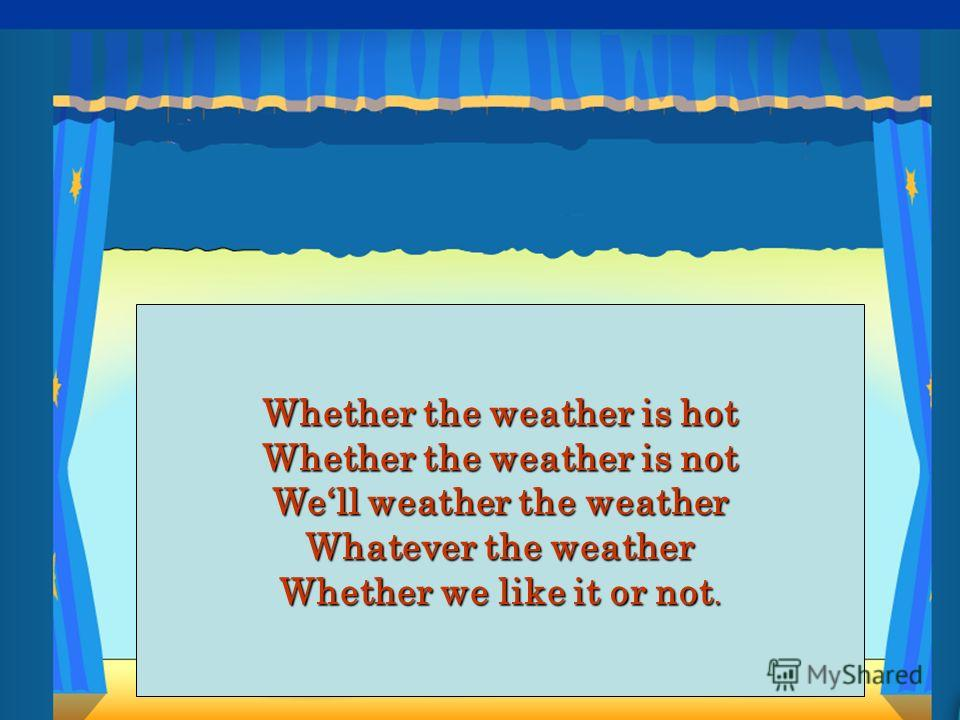 Whether the weather is hot Whether the weather is not Well weather the weather Whatever the weather Whether we like it or not.