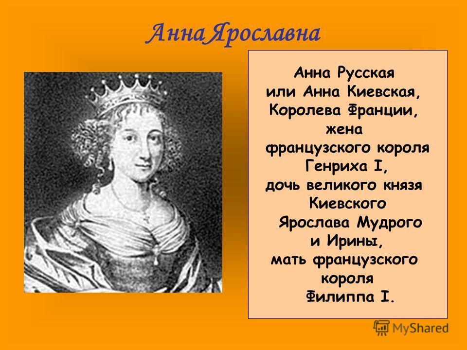 Анна Ярославна Анна Русская или Анна Киевская, Королева Франции, жена французского короля Генриха I, дочь великого князя Киевского Ярослава Мудрого и Ирины, мать французского короля Филиппа I.