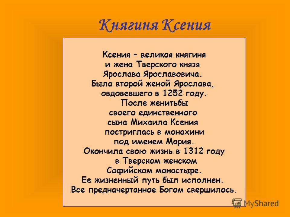 Княгиня Ксения Ксения – великая княгиня и жена Тверского князя Ярослава Ярославовича. Была второй женой Ярослава, овдовевшего в 1252 году. После женитьбы своего единственного сына Михаила Ксения постриглась в монахини под именем Мария. Окончила свою