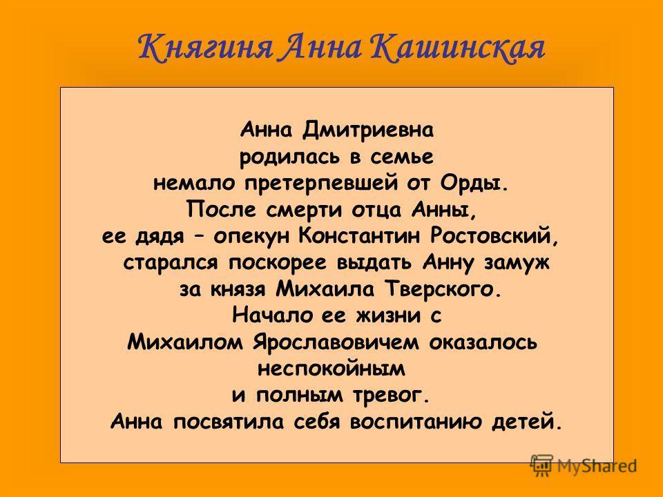Княгиня Анна Кашинская Анна Дмитриевна родилась в семье немало претерпевшей от Орды. После смерти отца Анны, ее дядя – опекун Константин Ростовский, старался поскорее выдать Анну замуж за князя Михаила Тверского. Начало ее жизни с Михаилом Ярославови