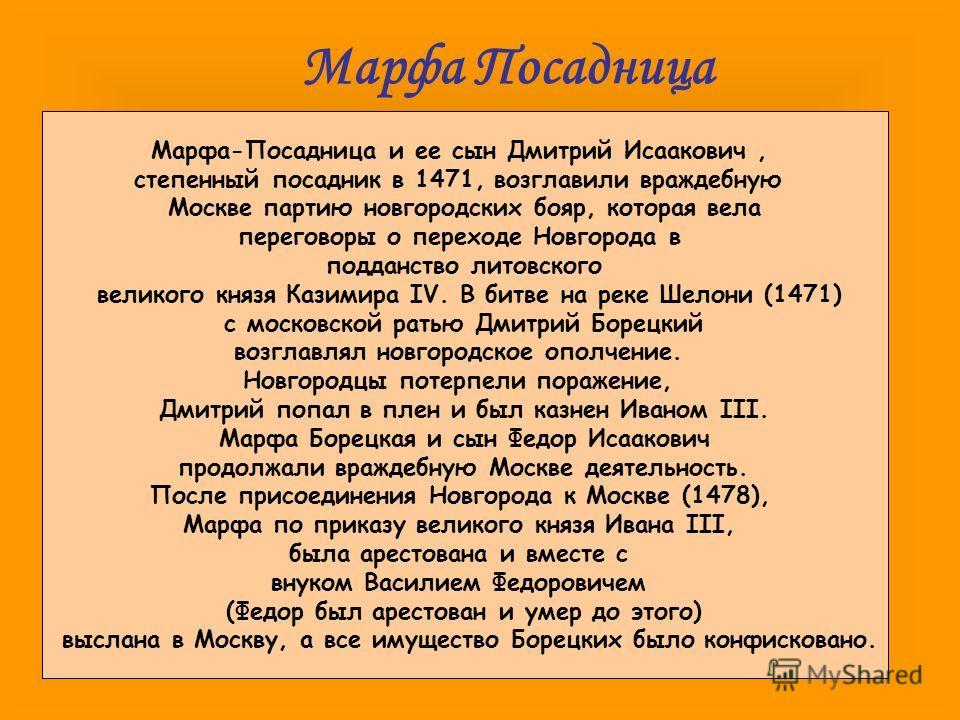 Марфа Посадница Марфа-Посадница и ее сын Дмитрий Исаакович, степенный посадник в 1471, возглавили враждебную Москве партию новгородских бояр, которая вела переговоры о переходе Новгорода в подданство литовского великого князя Казимира IV. В битве на