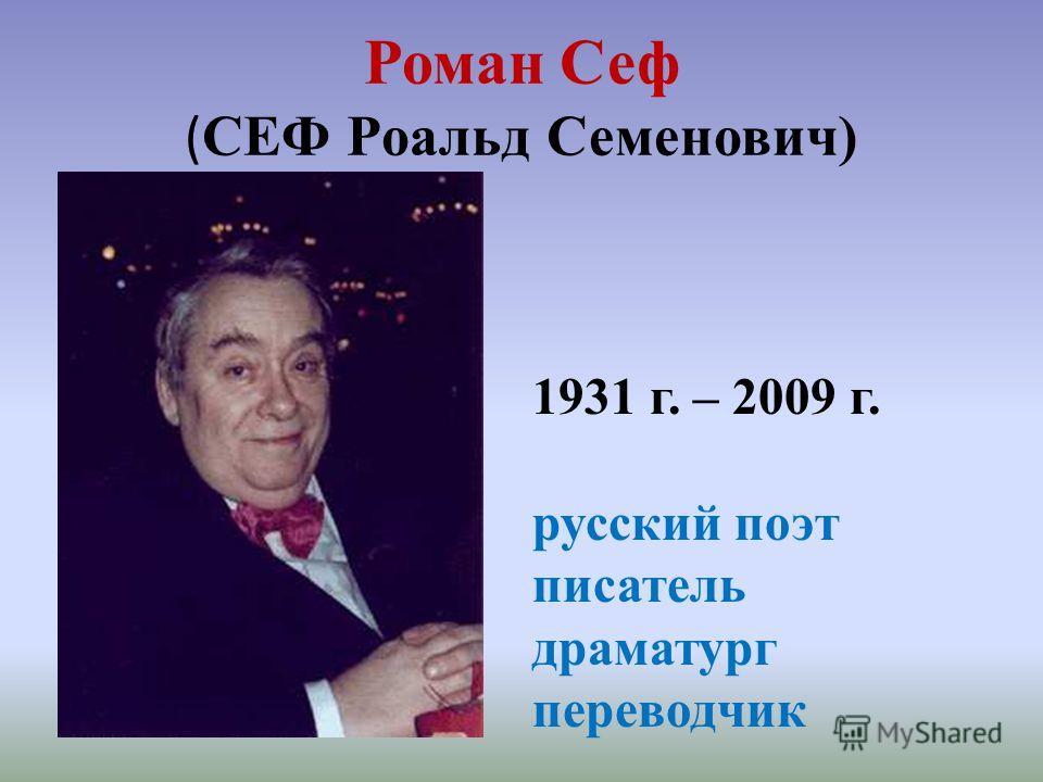 Роман Сеф ( СЕФ Роальд Семенович) 1931 г. – 2009 г. русский поэт писатель драматург переводчик