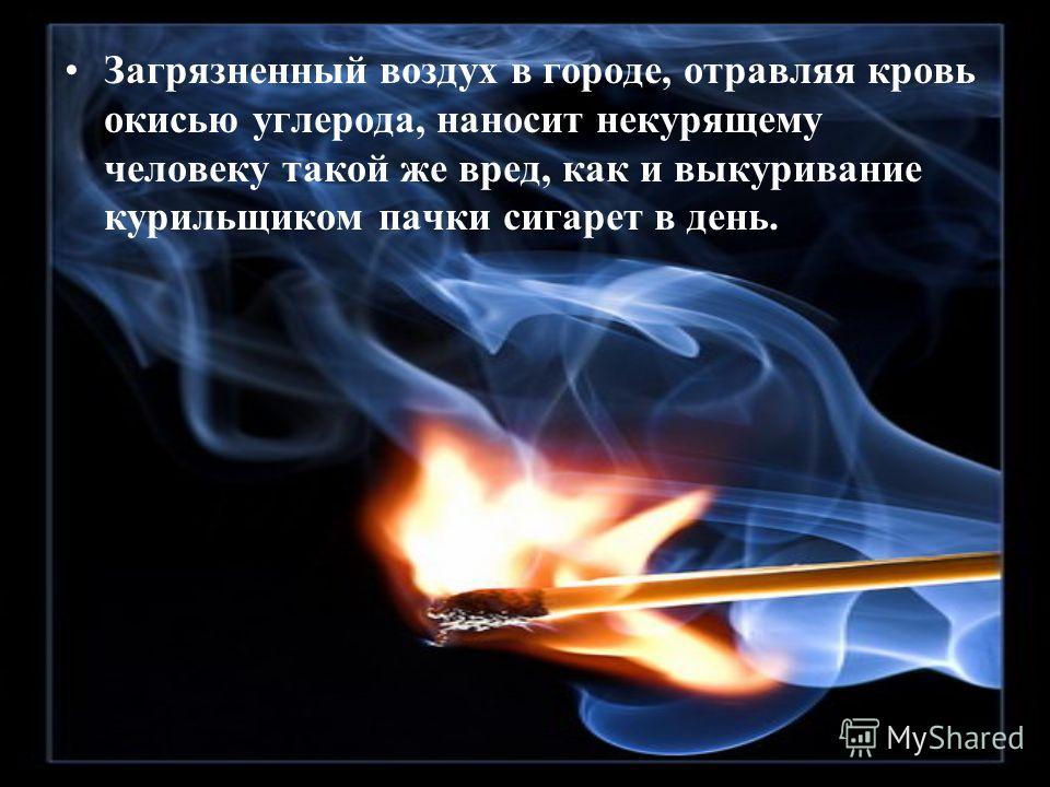 Загрязненный воздух в городе, отравляя кровь окисью углерода, наносит некурящему человеку такой же вред, как и выкуривание курильщиком пачки сигарет в день.
