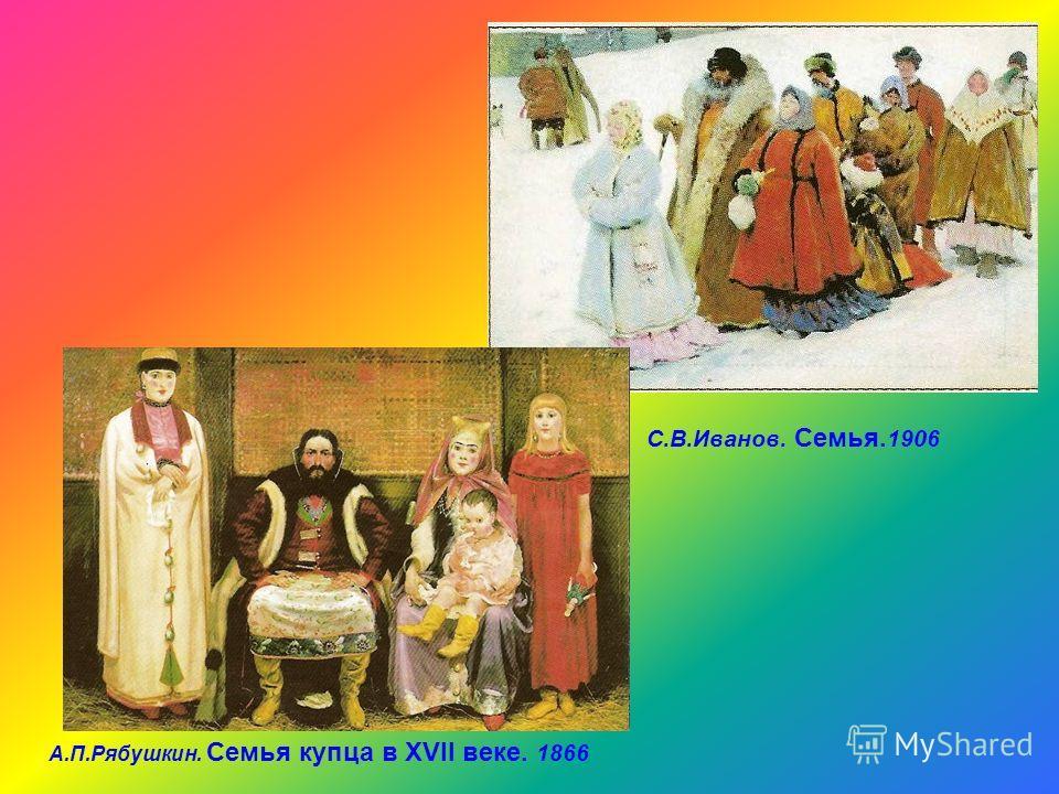 А.П.Рябушкин. Семья купца в XVII веке. 1866 С.В.Иванов. Семья. 1906