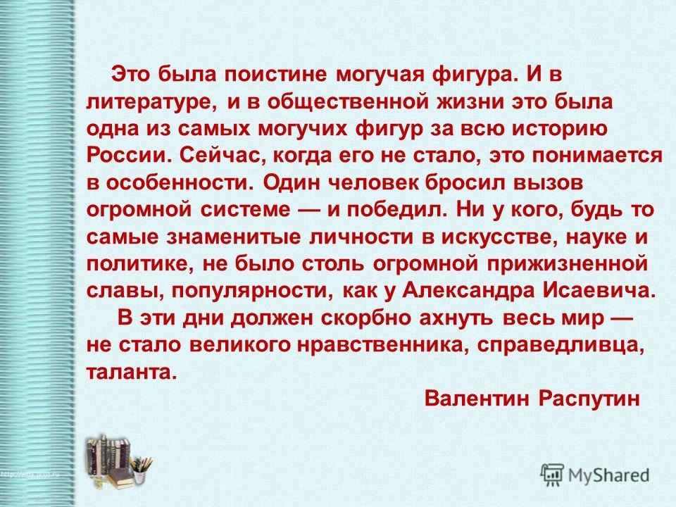 Это была поистине могучая фигура. И в литературе, и в общественной жизни это была одна из самых могучих фигур за всю историю России. Сейчас, когда его не стало, это понимается в особенности. Один человек бросил вызов огромной системе и победил. Ни у