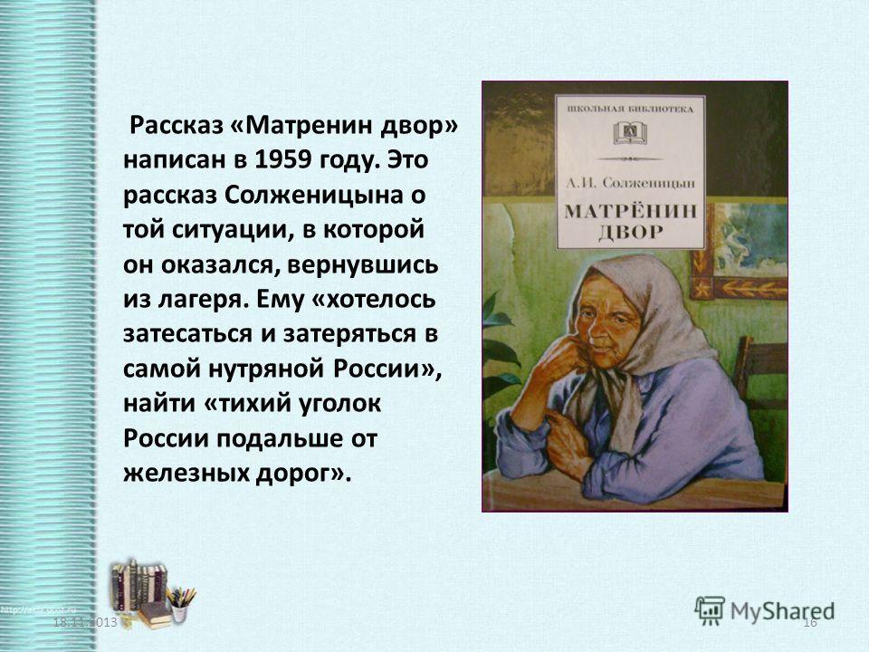 Рассказ «Матренин двор» написан в 1959 году. Это рассказ Солженицына о той ситуации, в которой он оказался, вернувшись из лагеря. Ему «хотелось затесаться и затеряться в самой нутряной России», найти «тихий уголок России подальше от железных дорог».