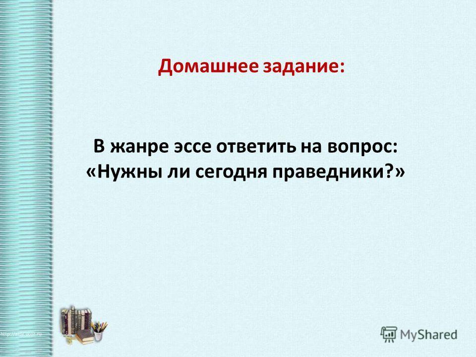 Домашнее задание: В жанре эссе ответить на вопрос: «Нужны ли сегодня праведники?»