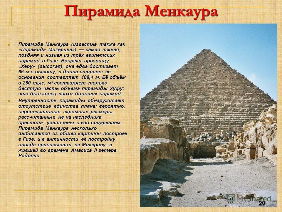 Пирамида Менкаура Пирамида Менкаура (известна также как «Пирамида Микерина») самая южная, поздняя и низкая из трёх египетских пирамид в Гизе. Вопреки прозвищу «Херу» (высокая), она едва достигает 66 м в высоту, а длина стороны её основания составляет