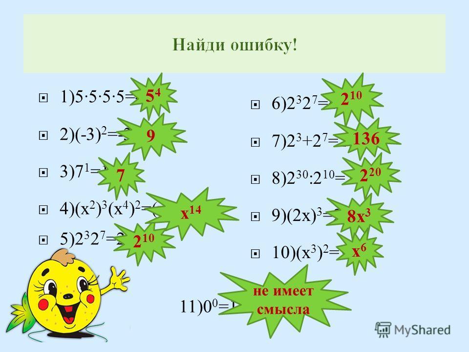 1)5555=4 5 2)(-3) 2 =-33=-9 3)7 1 =1 4)( х 2 ) 3 ( х 4 ) 2 =( х 6 ) 5 = х 30 5)2 3 2 7 =2 21 6)2 3 2 7 =4 10 7)2 3 +2 7 =2 10 8)2 30 :2 10 =2 3 9)(2 х ) 3 =2 х 3 10)( х 3 ) 2 = х 9 11)0 0 =1 5454 9 7 не имеет смысла 2 10 136 2 20 8х 3 х6х6 х 14