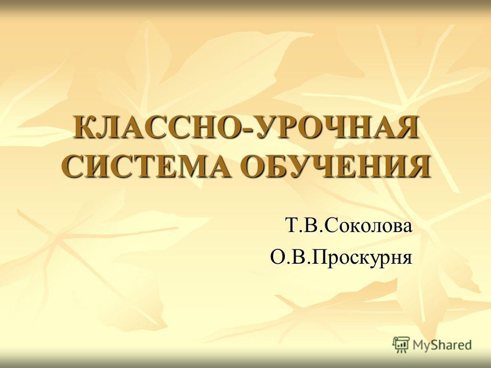 КЛАССНО-УРОЧНАЯ СИСТЕМА ОБУЧЕНИЯ Т.В.СоколоваО.В.Проскурня