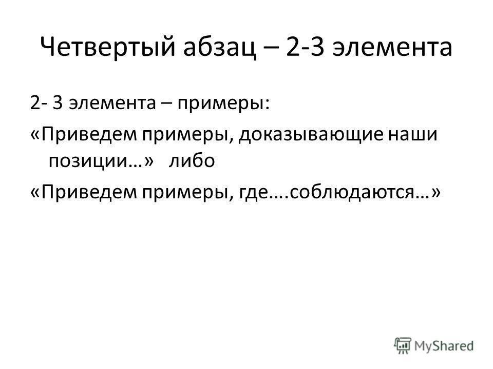 Четвертый абзац – 2-3 элемента 2- 3 элемента – примеры: «Приведем примеры, доказывающие наши позиции…» либо «Приведем примеры, где….соблюдаются…»