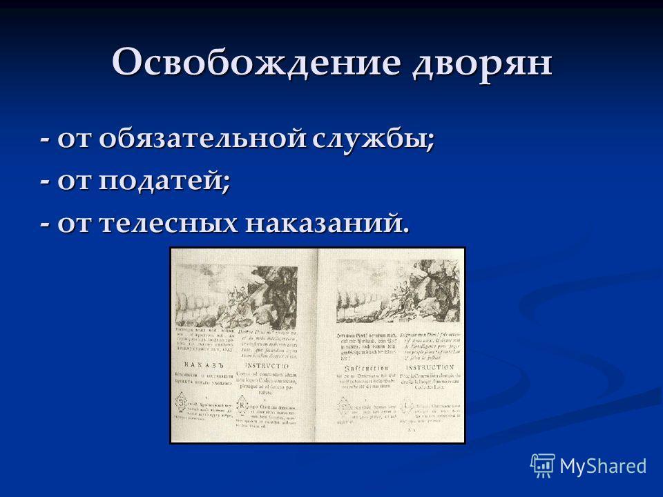 Освобождение дворян - от обязательной службы; - от податей; - от телесных наказаний.