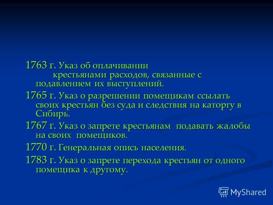 1763 г. Указ об оплачивании крестьянами расходов, связанные с подавлением их выступлений. 1765 г. Указ о разрешении помещикам ссылать своих крестьян без суда и следствия на каторгу в Сибирь. 1767 г. Указ о запрете крестьянам подавать жалобы на своих