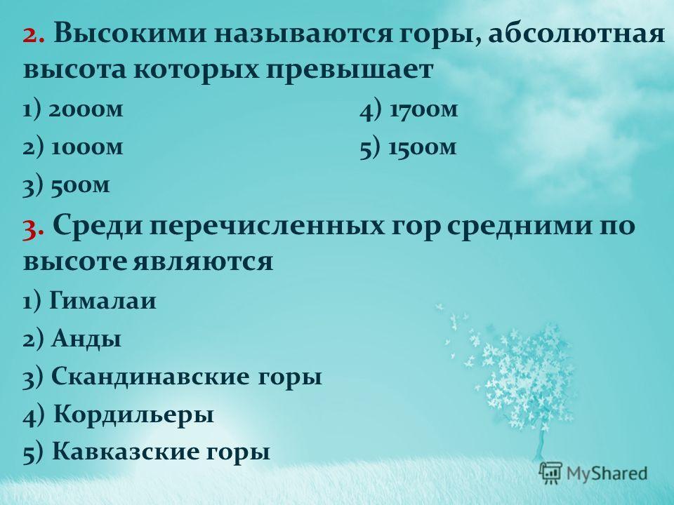2. Высокими называются горы, абсолютная высота которых превышает 1) 2000м4) 1700м 2) 1000м5) 1500м 3) 500м 3. Среди перечисленных гор средними по высоте являются 1) Гималаи 2) Анды 3) Скандинавские горы 4) Кордильеры 5) Кавказские горы