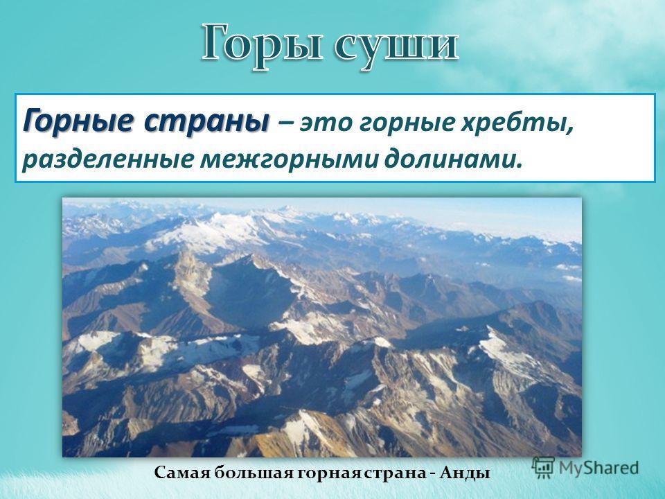 Горные страны Горные страны – это горные хребты, разделенные межгорными долинами. Самая большая горная страна - Анды