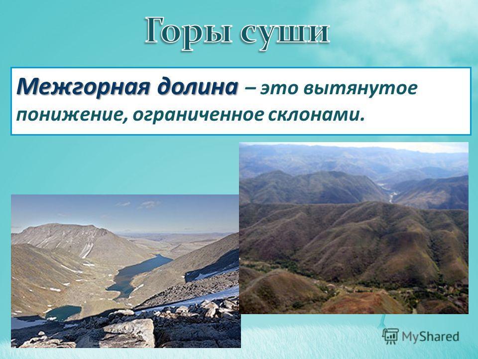 Межгорная долина Межгорная долина – это вытянутое понижение, ограниченное склонами.