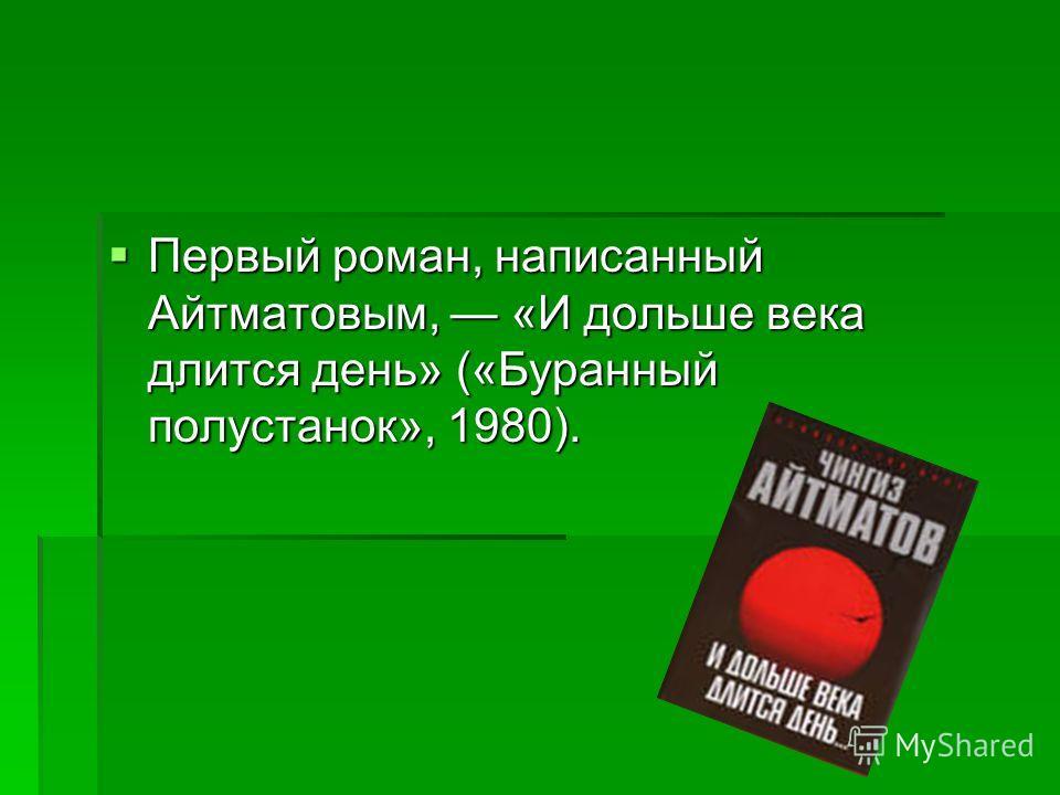 Первый роман, написанный Айтматовым, «И дольше века длится день» («Буранный полустанок», 1980). Первый роман, написанный Айтматовым, «И дольше века длится день» («Буранный полустанок», 1980).