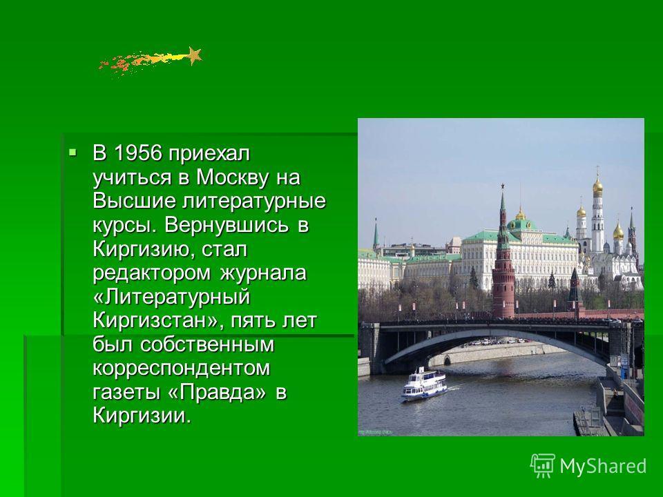 В 1956 приехал учиться в Москву на Высшие литературные курсы. Вернувшись в Киргизию, стал редактором журнала «Литературный Киргизстан», пять лет был собственным корреспондентом газеты «Правда» в Киргизии. В 1956 приехал учиться в Москву на Высшие лит