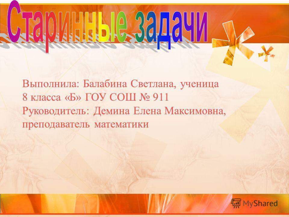 Выполнила: Балабина Светлана, ученица 8 класса «Б» ГОУ СОШ 911 Руководитель: Демина Елена Максимовна, преподаватель математики