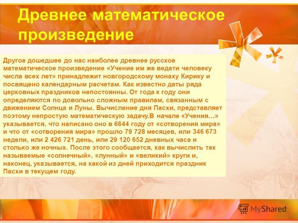 Древнее математическое произведение Другое дошедшее до нас наиболее древнее русское математическое произведение «Учение им же ведати человеку числа всех лет» принадлежит новгородскому монаху Кирику и посвящено календарным расчетам. Как известно даты