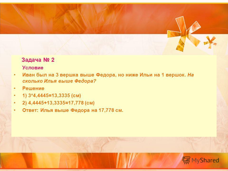 Задача 2 Условие Иван был на 3 вершка выше Федора, но ниже Ильи на 1 вершок. На сколько Илья выше Федора? Решение 1) 3*4,4445=13,3335 (см) 2) 4,4445+13,3335=17,778 (см) Ответ: Илья выше Федора на 17,778 см.