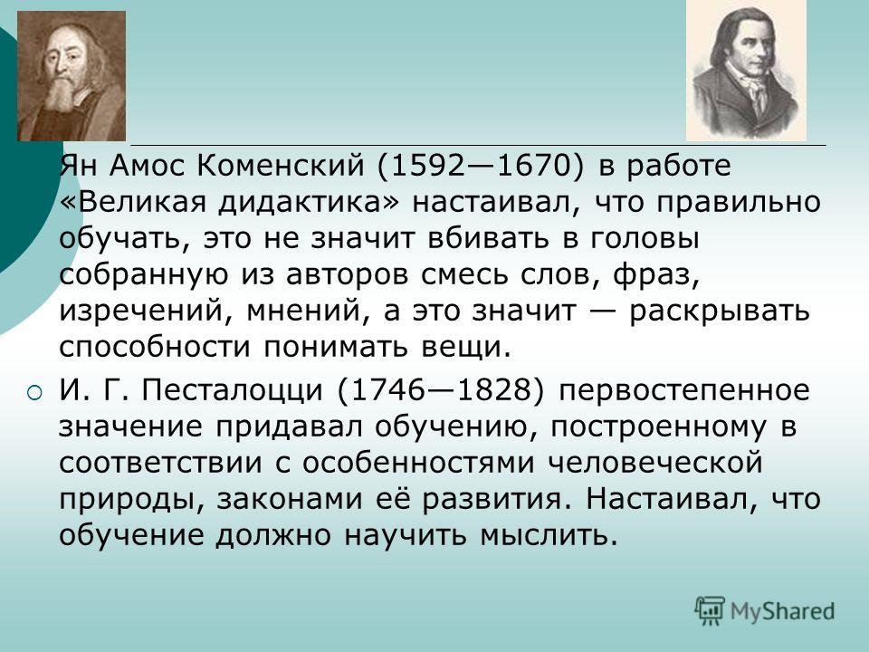 Ян Амос Коменский (15921670) в работе «Великая дидактика» настаивал, что правильно обучать, это не значит вбивать в головы собранную из авторов смесь слов, фраз, изречений, мнений, а это значит раскрывать способности понимать вещи. И. Г. Песталоцци (