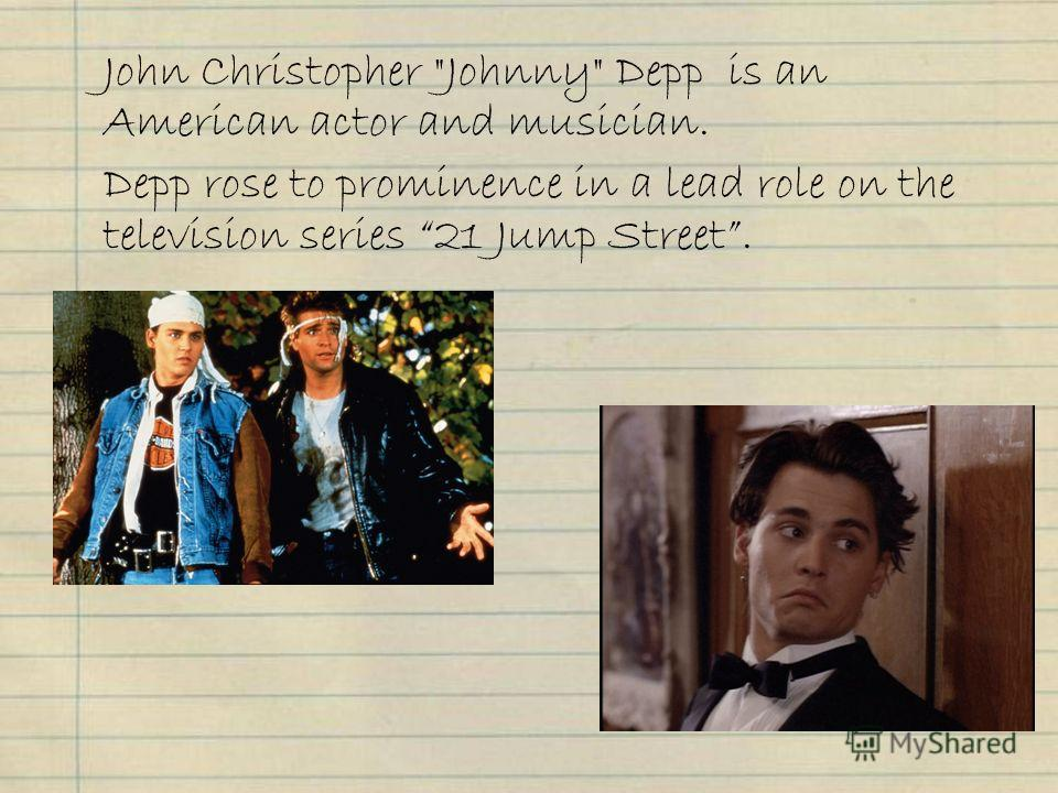 John Christopher Johnny Depp is an American actor and musician. Depp rose to prominence in a lead role on the television series 21 Jump Street.