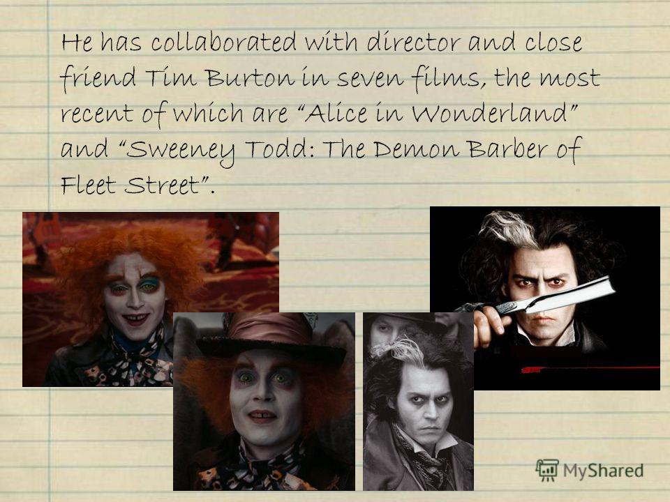 He has collaborated with director and close friend Tim Burton in seven films, the most recent of which are Alice in Wonderland and Sweeney Todd: The Demon Barber of Fleet Street.