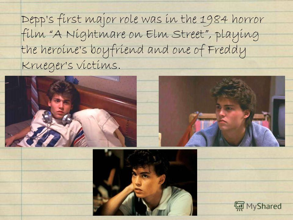 Depp's first major role was in the 1984 horror film A Nightmare on Elm Street, playing the heroine's boyfriend and one of Freddy Krueger's victims.