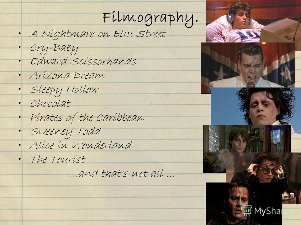Filmography. A Nightmare on Elm Street Cry-Baby Edward Scissorhands Arizona Dream Sleepy Hollow Chocolat Pirates of the Caribbean Sweeney Todd Alice in Wonderland The Tourist …and that's not all …
