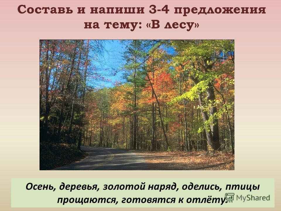 Составь и напиши 3-4 предложения на тему: «В лесу» Осень, деревья, золотой наряд, оделись, птицы прощаются, готовятся к отлёту.